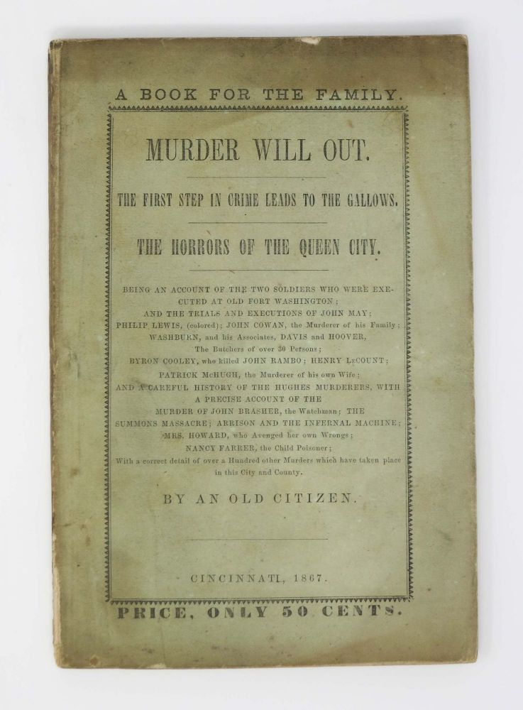 MURDER WILL OUT. The First Step in Crime Leads to the Gallows. The Horrors of Queen City. Being an Account of the Two Soldiers Who Were Executed at Old Fort Washington; And the Trials and Executions of John May ; Philip Lewis, (colored) ; John Cowan, the Murderer of his Family ; Washburn and his Associates, Davis and Hoover, the Butchers of over 30 Persons ; Byron Cooley, who killed John Rambo ; Henry Lecount ; Patrick McHugh, the Murderer of his own Wife ; and a Careful History of the Hughes Murderers, with a Precise Account of the Murder of John Brasher, the Watchman ; the Summons Massacre ; Arrison and the Infernal Machine ; Mrs. Howard, who Avenged her Own Wrongs ; Nancy Farrer, the Child Poisoner ; with a Correct Detail of Over a Hundred Other Murders which have Taken Place in this City and County.; By An Old Citizen. Crime, William L. De Beck.