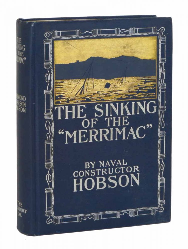 "The SINKING Of The ""MERRIMAC"" A Personal Narrative of the Adventure in the Harbor of Santiago de Cuba, June 3, 1898, and of the Subsequent Imprisonment of the Survivors. Spanish American War Literature, Richmond Pearson Hobson."