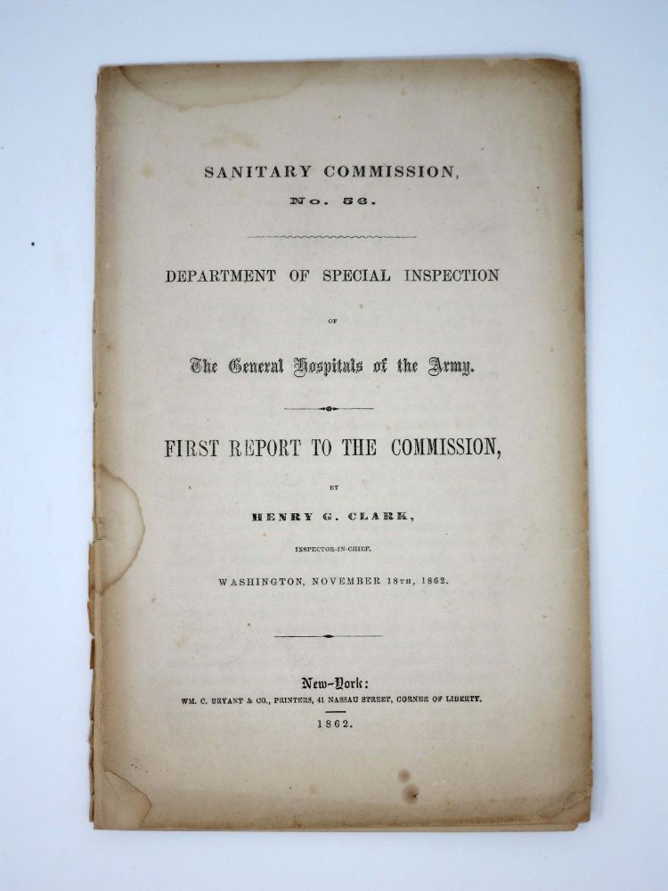 SANITARY COMMISSION No. 56. Department of Special Inspection of The General Hospitals of the Army. First Report to the Commission,; by Henry G. Clark, Inspector-in-Chief, Washington, November 18th, 1862. Henry Clark, rafton. 1804? - 1892.