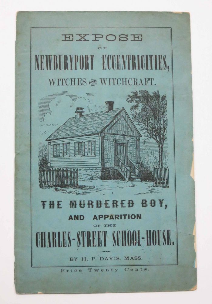 EXPOSE Of NEWBURYPORT ECCENTRICITIES, Witches and Witchcraft. The Murdered Boy, and Apparition of the Charles - Street School - House. H. P. Davis.