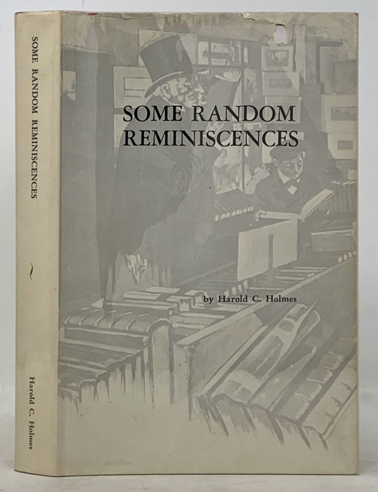 SOME RANDOM REMINISCENCES Of An ANTIQUARIAN BOOKSELLER. Harold C. Holmes.