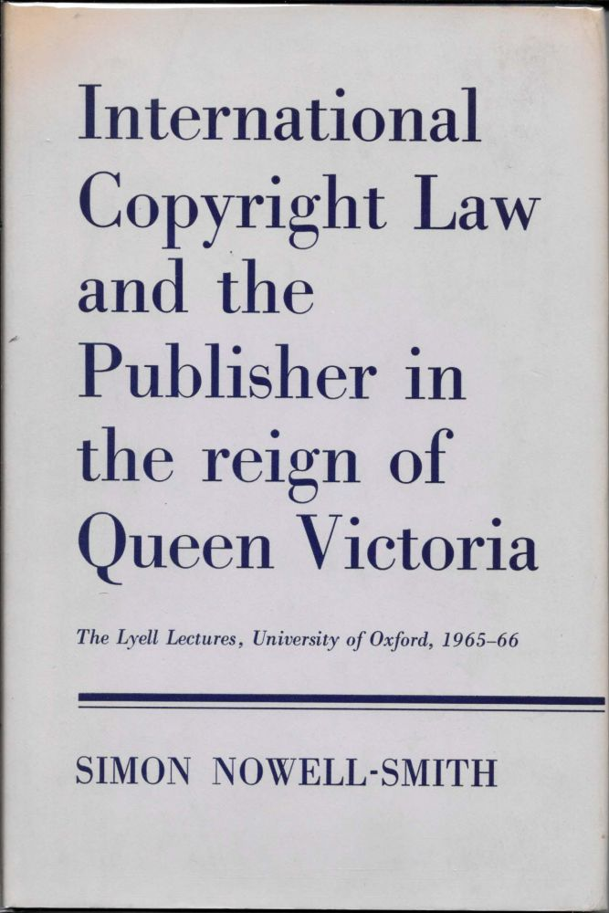 INTERNATIONAL COPYRIGHT LAW And The PUBLISHER In The REIGN Of QUEEN VICTORIA. Simon Nowell-Smith.