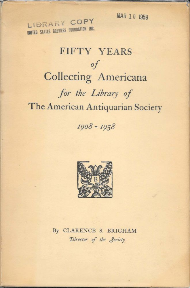 FIFTY YEARS OF COLLECTING AMERICANA for the Library of The American Antiquarian Society 1908-2958. Clarence S. Brigham.