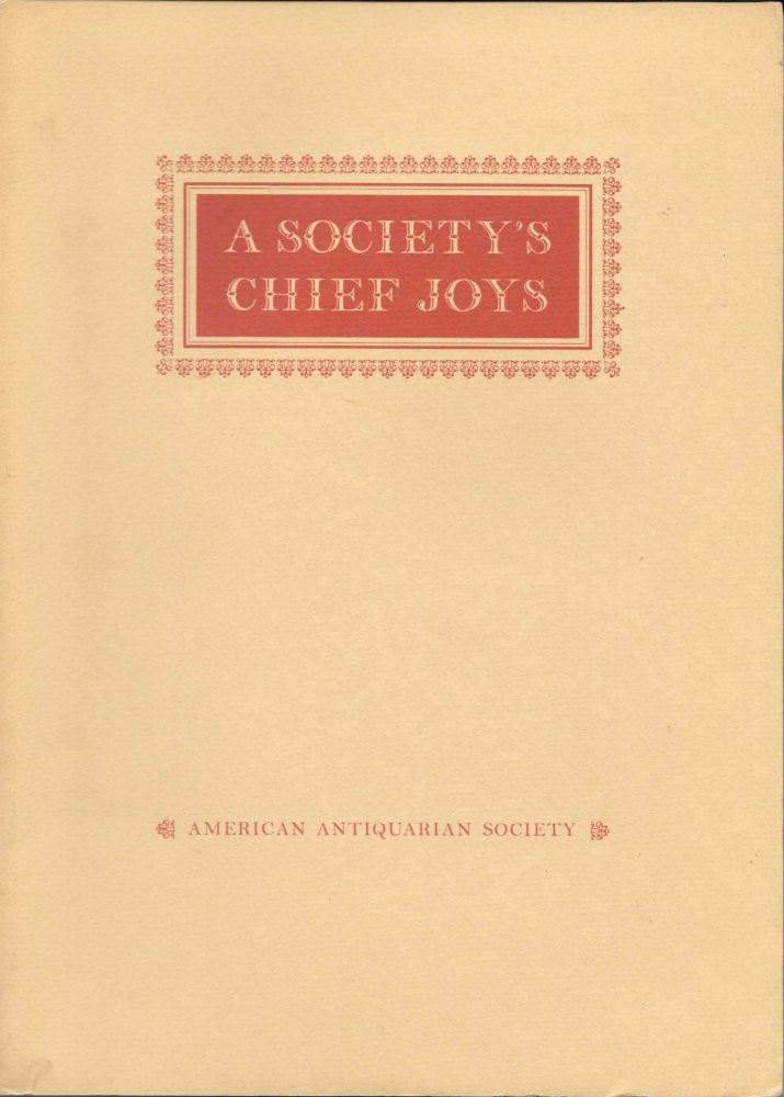 A SOCIETY'S CHIEF JOYS; An Exhibition From the Collections of the American Antiquarian Society. Exhibition Catalogue.