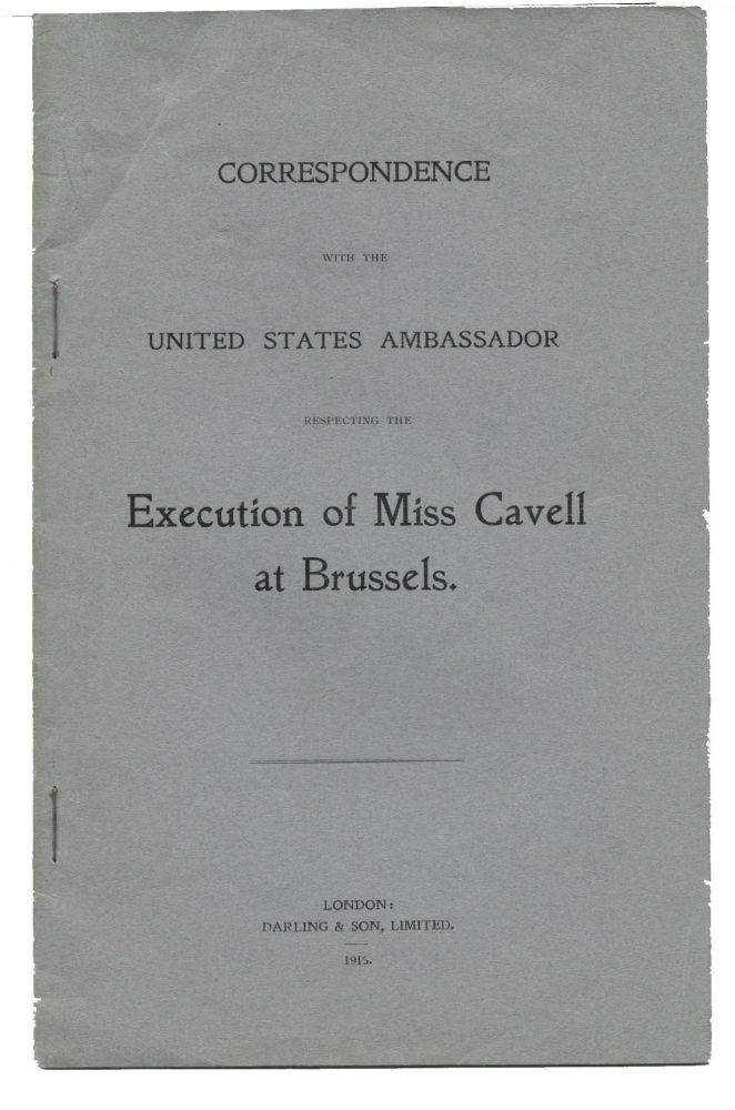 CORRESPONDENCE With The UNITED STATES AMBASSADOR Respecting The EXECUTION Of MISS CAVELL At BRUSSELS. WWI / Nursing, Edith Cavell, d. 1915.