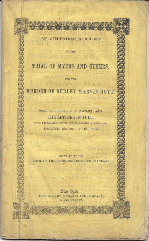 An AUTHENTICATED REPORT Of The TRIAL Of MYERS And OTHERS, for the Murder of Dudley Marvin Hoyt.; With the Speeches of Counsel, and the Letters in Full, with Explanatory Notes, Which Furnish a Clear and Complete History of the Case. Drawn Up by the Editor of The Richmond Southern Standard. William R. - Subject Myers.
