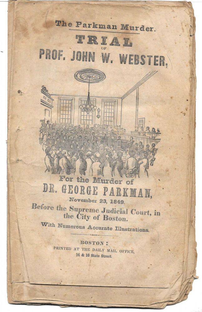 The PARKMAN MURDER. TRIAL Of PROF. JOHN W. WEBSTER For The MURDER Of DR. GEORGE PARKMAN, November 23, 1849.; Before the Supreme Judicial Court, in the City of Boston. With Numerous Accurate Illustrations. Prof. John . - Accused. Parkman Webster, Dr. George - Victim, hite.