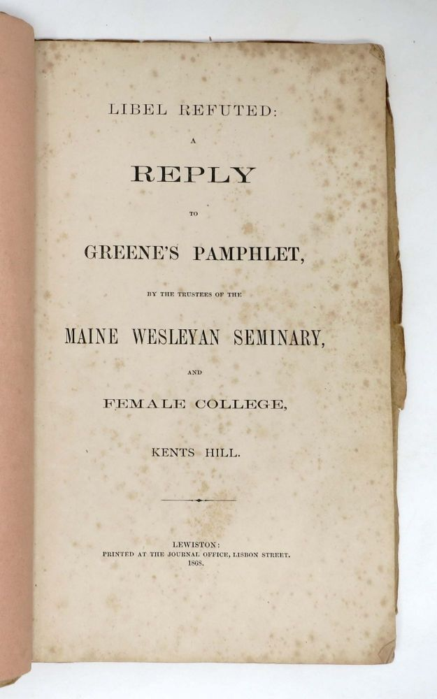 LIBEL REFUTED: A Reply to Greene's Pamphlet, by the Trustees of the Maine Weleyan Seminary, Kents Hill. Jonas. Greene Greene, Fred M. - Former Owner, Martha Louise - Subject. Clough, 1844 - 1866, b. 1853.
