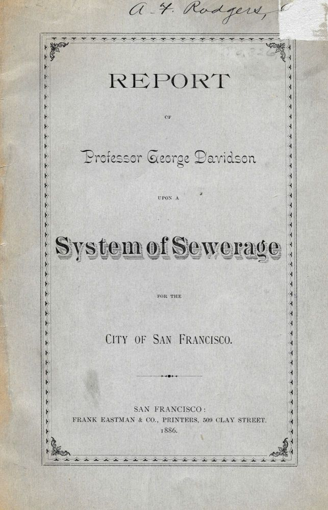 REPORT Of PROFESSOR GEORGE DAVIDSON Upon A SYSTEM Of SEWERAGE For The CITY Of SAN FRANCISCO. California Local History, Professor George . Rodgers Davidson, A. F. - Prior Owner, 1825 - 1911.