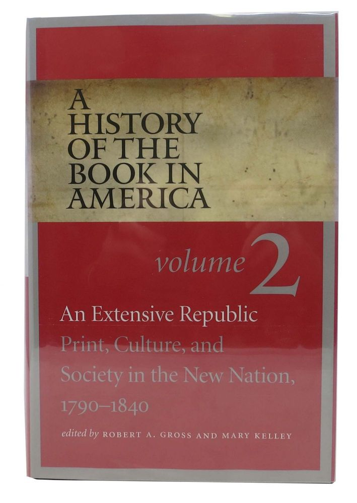 A HISTORY Of The BOOK In AMERICA. An Extensive Republic: Print, Culture and Society on the New Nation, 1790 - 1840. Volume 2. Robert A. Gross, Mary - Kelley.