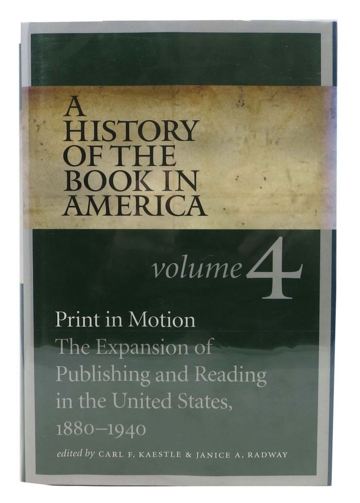 A HISTORY Of The BOOK In AMERICA. Print in Motion: The Expansion of Publishing and Reading in the United States, 1880 - 1940. Volume 4. Carl F. Radway Kaestle, Janice A. -.