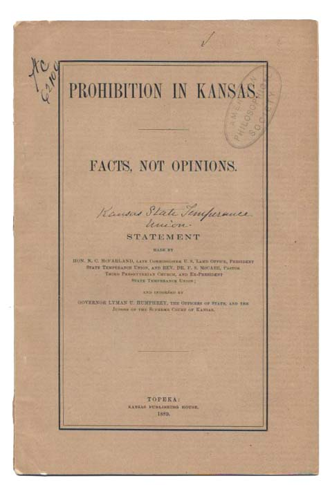 PROHIBITION In KANSAS: FACTS, NOT OPINIONS.; Statement Made by Hon. N. C. McFarland, Late Commissioner U. S. Land Office, President State Temperance Union, and Rev. Dr. F. S. McCabe, Pastor Third Presbyterian Church, and Ex-President State Temperance Union; and Indorsed by Governor Lyman U. Humphrey, The Officers of State, and The Judges of the Supreme Court of Kansas. Temperance.