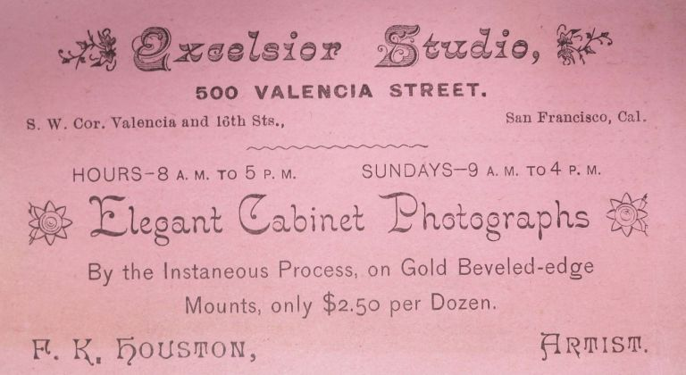 TRADE CARD. Excelsior Art Studio. Elegant Cabinet Photographs. By the Instantaneous Process.; 500 Valencia Street. S. W. Cor. Valencia and 16th Sts. 19th C. San Francisco Ephemera, F. K. - Artist Houston.