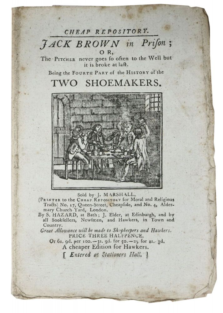 JACK BROWN In PRISON; or, The Pticher never goes so often to the Well but it is broke at last.; Being the Fourth Part of the History of TWO SHOEMAKERS. Cheap Repository. Price Three Halfpence. A Cheaper Edition for Hawkers. Hannah 1745 - 1833 More.