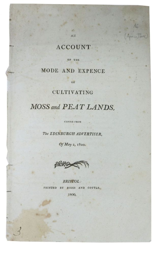 An ACCOUNT Of The MODE And EXPENCE Of CULTIVATING MOSS And PEAT LANDS,; Copied from the Edinburgh Advertiser, Of May 2, 1800. 'Agricola'.