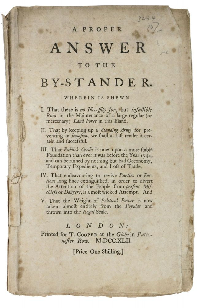 A PROPER ANSWER To The BY-STANDER.; Wherein is Shewn I. That there is no Necessity for, but infallible Ruin in the Maintenance of a large regular (or mercenary) Land Force in this Island. II. That by keeping up a Standing Army for preventing an Invasion, we shall at last render it certain and successful. III. That Publick Credit is now upon a more stable Foundation than ever it was before the Year 1734, and can be ruined by nothing but bad Oeconomy, Temporary Expedients, and Loss of Trade. IV. That endeavouring to revive Parties or Factions long since extinguished, in order to divert the Attention of the People from present Mischiefs or Dangers, is a most wicked Attempt. And V. That the Weight of Political Power is now taken almost entirely from the Popular and thrown into the Regal Scale. William Pulteney, Earl of Bath, Corbyn - Variously attributed to Morris.
