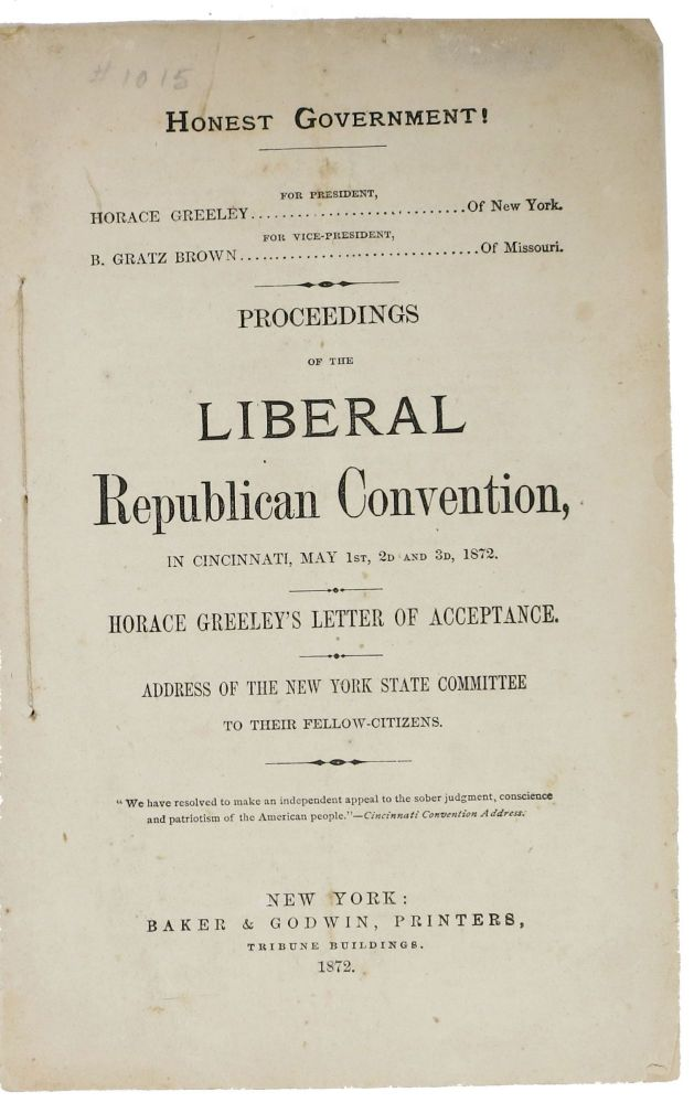 PROCEEDINGS Of The LIBERAL REPUBLICAN CONVENTION, in Cincinnati, May 1st, 2d and 3d, 1872.; Horace Greeley's Letter of Acceptance. Address of the New York State Committee to Their Fellow - Citizens. Horace - Presidential Candidate Greeley, 1811 - 1872.