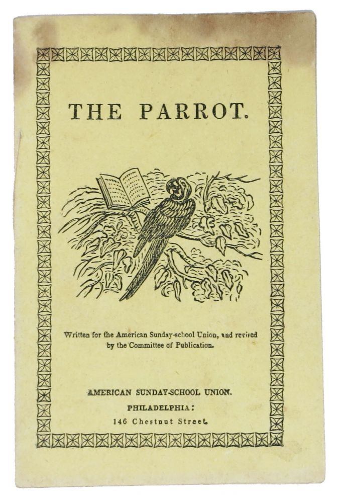 THE PARROT.; Written for the American Sunday-school Union, and revised by the Committee of Publication. Childrens Chapbook.