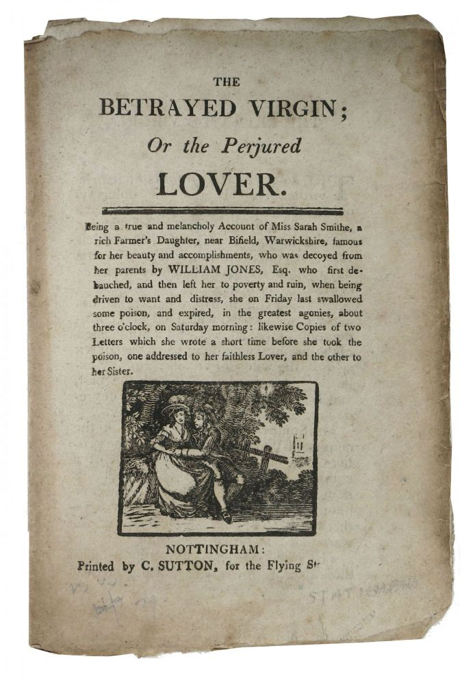 The BETRAYED VIRGIN; Or the Perjured LOVER.; Being a true and Melancholy Account of Miss Sarah Smithe, a rich Farmer's Daughter, near Bifield, Warwichshire, who was decoyed from her parents by William Jones, Esq. who first debauched, and then left her to poverty and ruin. Street Literature.