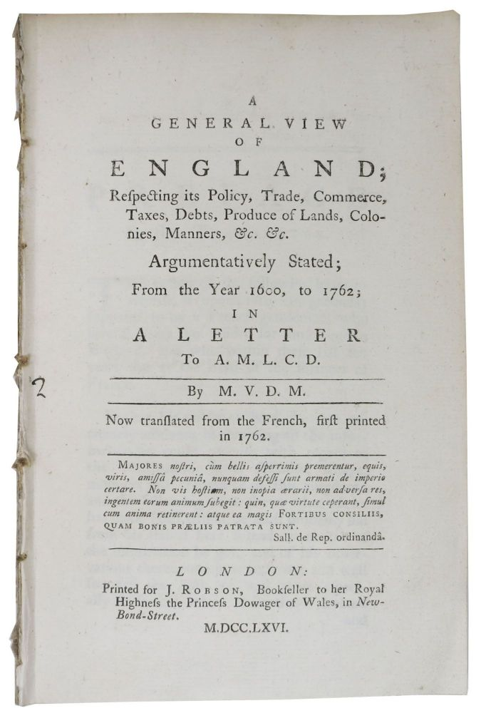 A GENERAL VIEW Of ENGLAND; Respecting its Policy, Trade, Commerce, Taxes, Debts, Produce of Lands, Colonies, Manners, &c. &c.; Argumentatively Stated; From the Year 1600, to 1762; in a Letter to A. M. L. C. D. Now translated from the French, first printed in 1762. By M. V. D. M., Vivant de Mezague.