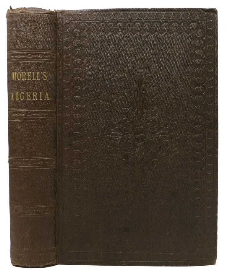 ALGERIA: The Topography and History, Political, Social, and Natural, of French Africa. John Reynell Morell.
