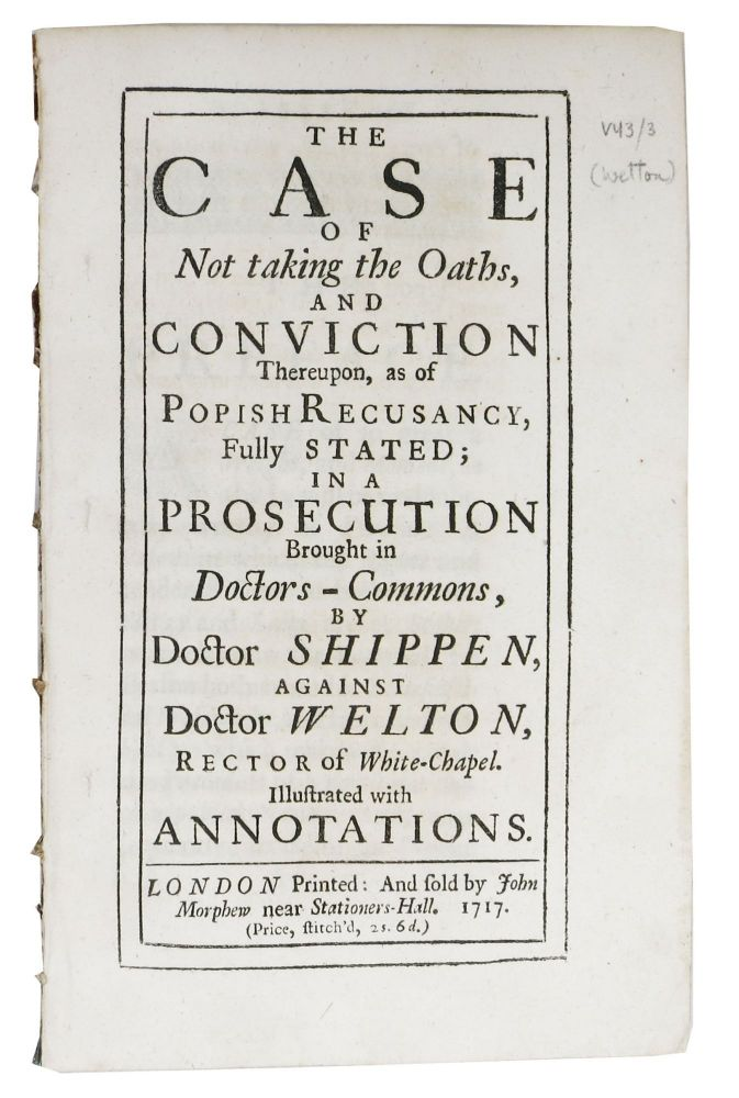 The CASE Of NOT TAKING The OATHS,and Conviction Thereupon, as of Popish Recusancy, Fully Stated; in a Prosecution Brought in Doctors - Commons, by Doctor Shippen, against Doctor Welton, Rector of White-Chapel.; Illustrated with Annotations. William Shippen, 1637? - 1693.