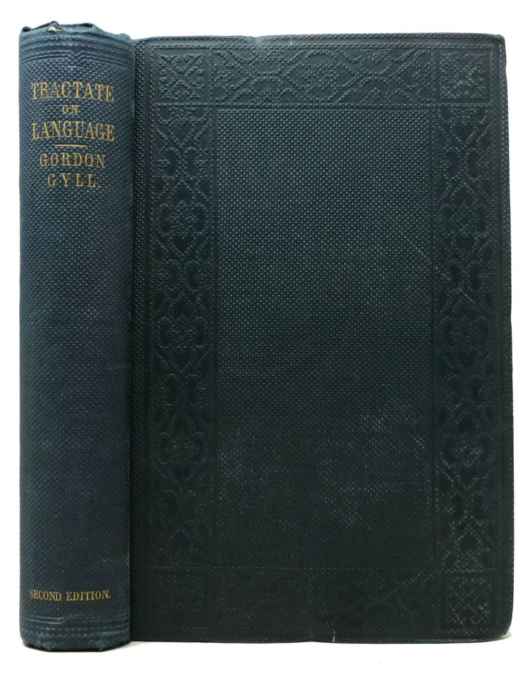 A TRACTATE On LANGUAGE.; With Observations on the French Tongue, Eastern Tongues and Times, and Chapters on Literal Symbols, Philology and Letters, Figures of Speech, Rhyme, Time, and Longevity. Gordon Wiloughby James Gyll, 1818 - 1878.