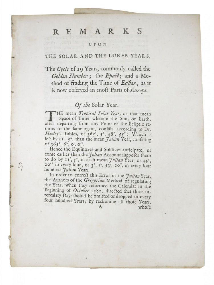 REMARKS Upon The SOLAR And The LUNAR YEARS, the Cycle of 19 Years, commonly called the Golden Number, the Epact: and a Method of Finding the Time of Easter, as it is now observed in most Parts of Europe.; [Being part of a letter from the Right Honourable George Earl of Macclesfield to Martin Folkes, Esq., president of the Royal Society, and by him Communicated to the Same, May 10. 1750]. George Parker Macclesfield, Martin . , Earl of . Folkes, ~1697 - 1764, 1690 - 1754.