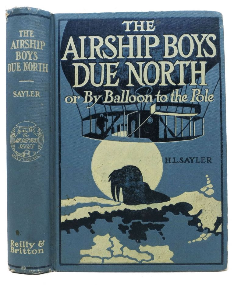 The AIRSHIP BOYS DUE NORTH or, By Ballon to the Pole. The Airship Boys #3. Sayler, arry, incoln. 1863 - 1913.