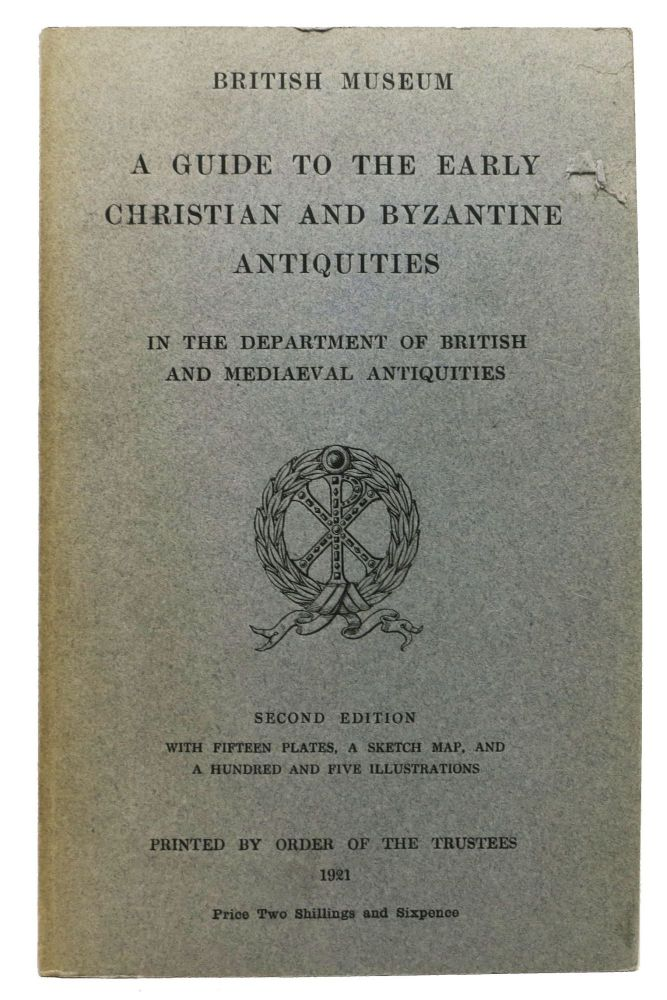 A GUIDE To The EARLY CHRISTIAN And BYZANTINE ANTIQUITIES in the Department of British and Mediaeval Antiquities. British Museum. Museum Catalogue.