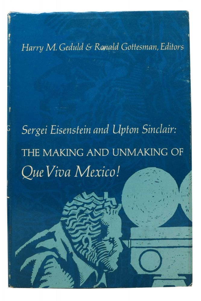 The MAKING & UNMAKING Of QUE VIVA MEXICO! Harry M. Geduld, Ronald - Gottesman, Sergei Eisenstein, Upton Sinclair, 1878 - 1968.