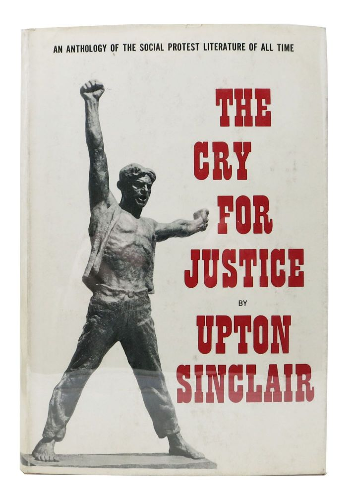 The CRY For JUSTICE. An Anthology of the Literature of Social Protest. Upton - Sinclair, Jack - Contributor. Sagarin London, Edward, Albert - Collaborators Teichner, Beall. 1878 - 1968.