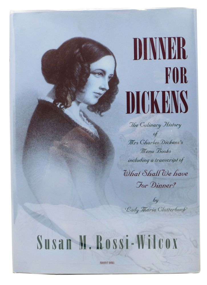 DINNER For DICKENS.; The Culinary History of Mrs Charles Dickens's Menu Books including a Transcript of What Shall We Have for Dinner? by Lady Clutterbuck. Charles. 1812 - 1870 Dickens, Catherine . Rossi-Wilcox Dickens, Susan M., 1815 - 1879.