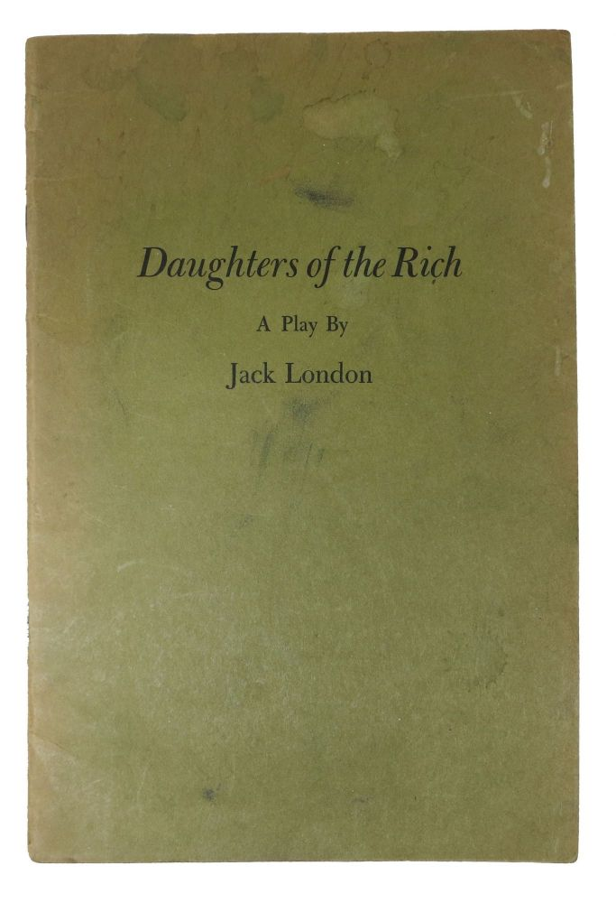 DAUGHTERS Of The RICH. A Play.; With a Chronological Bibliography of Jack London's Plays compiled by James E. Sisson. Jack. Sisson London, James E. - Contributor.