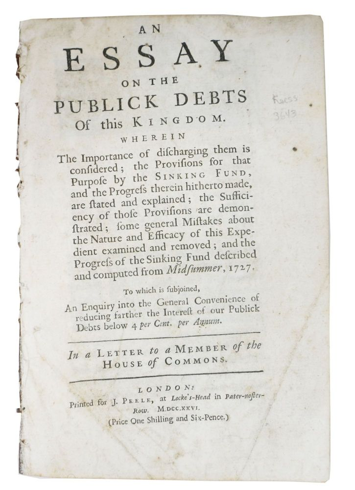 An ESSAY On The PUBLICK DEBTS Of This KINGDOM.  Wherein the Importance of Discharging Them is Considered; the Provisions for that Purpose by the Sinking Fund, and the Progress Therein Hitherto Made, are Stated and Explained; the Sufficiency of those Provisions are Demonstrated; Some General Mistakes about the Nature and Efficacy of this Expedient Examined and Removed; and the Progress of the Sinking Fund Described and Computed from Midsummer, 1727.; To which is Subjoined, An Enquiry into the General Convenience of Reducing Farther the Interest of our Publick Debts below 4 per Cent. per Annum. In a letter to a member of the House of Commons. Sir Nathaniel. 1661 - 1728 Gould.