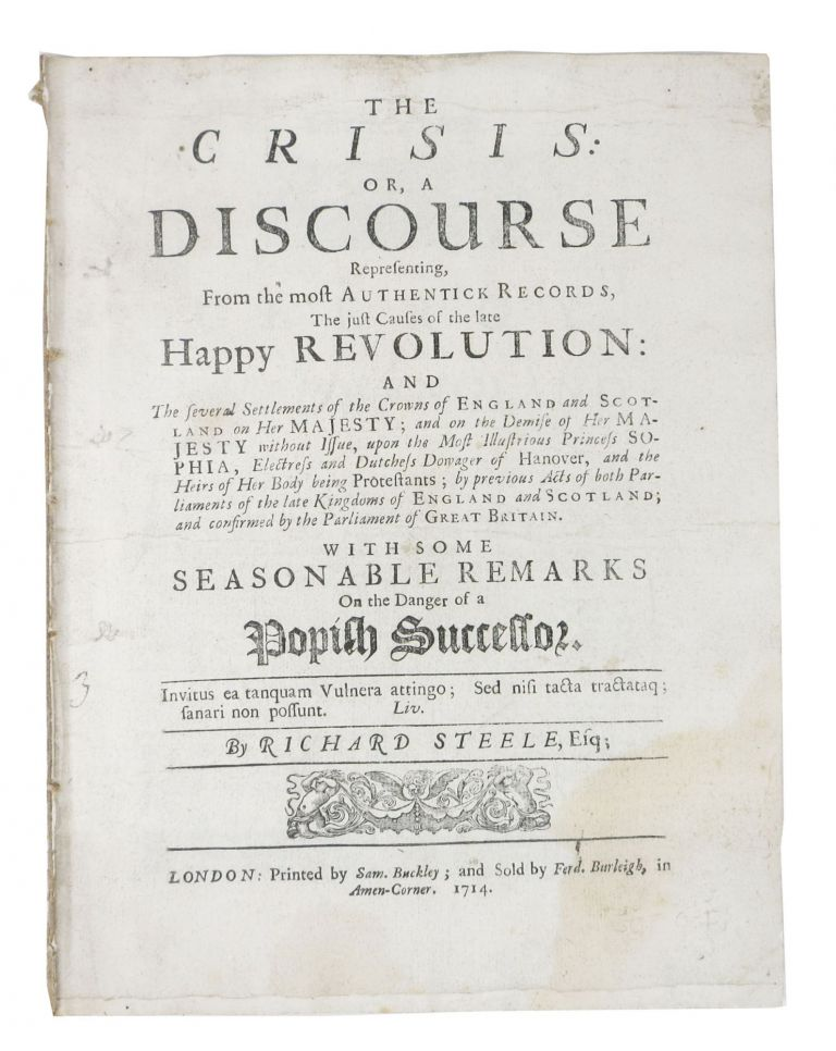 The CRISIS: Or, A DISCOURSE Representing, From the most Authentick Records, The just Causes of the Late Happy Revolution ... with Some Seasonable Remarks on the Danger of a Popish Successor. Richard Steele, 1672 - 1729.