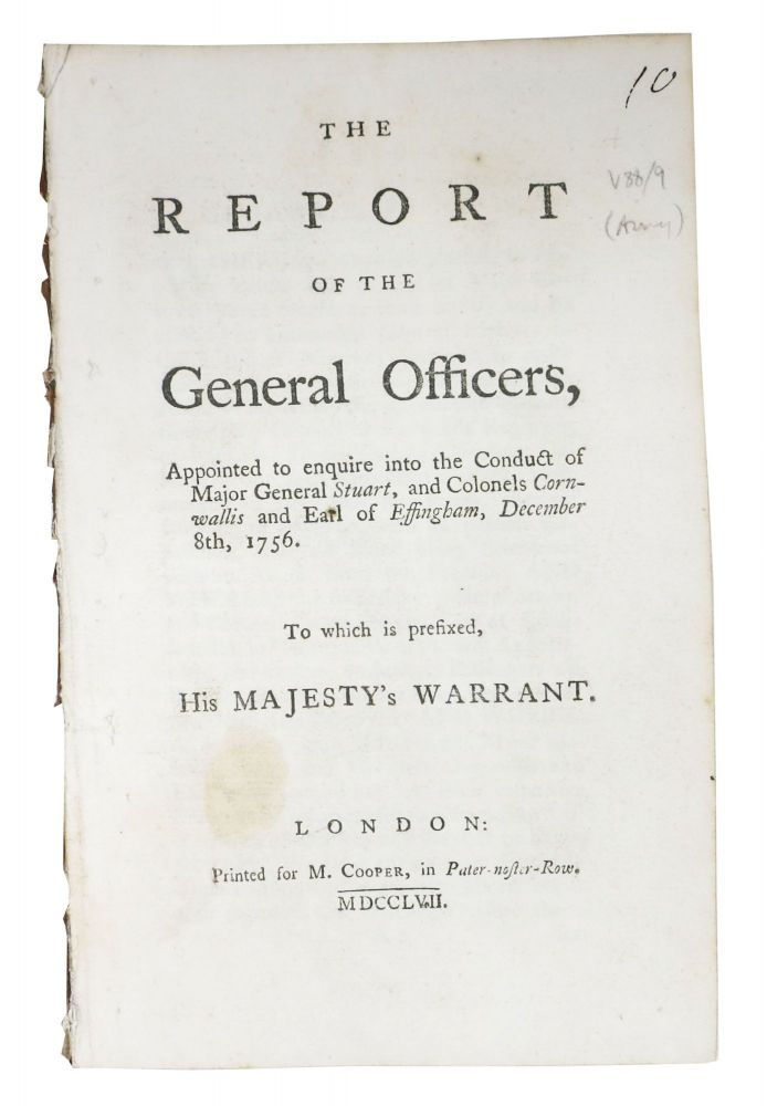 The REPORT Of The GENERAL OFFICERS, Appointed to enquire into the Conduct of Major General Stuart, and Colonels Cornwallis and Earl of Effingham, December 8th, 1756.; To which is prefixed, His Majesty's Warrant. John Ligonier, John Huske, James - Signators. Stuart Cholmondeley, Major General, Colonel Conwallis, Thomas Howard Effingham, Earl of - Subjects, 1680 - 1770, 1692? - 1761, James. d. 1793, Edward. 1713 - 1776, 1714 - 1763.