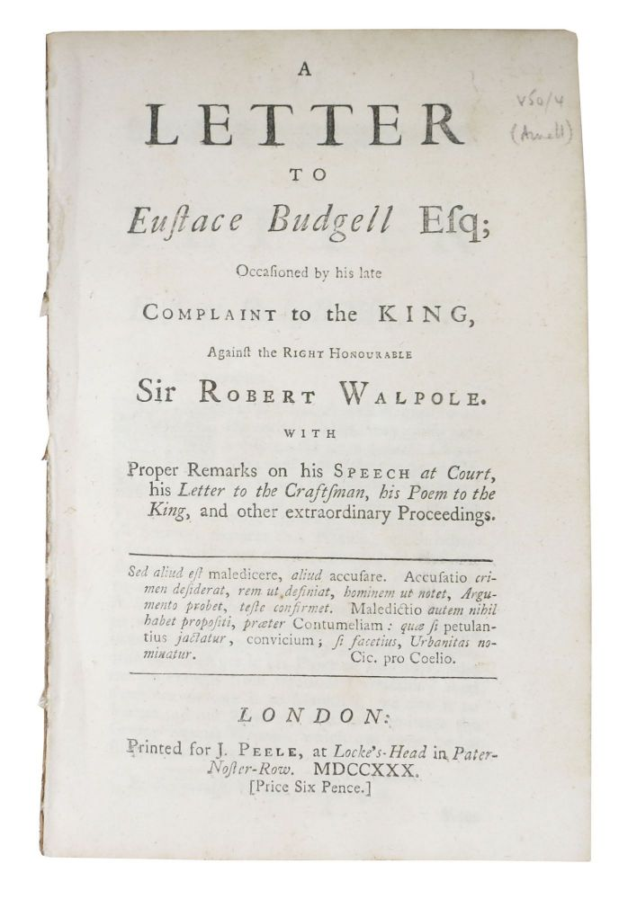A LETTER To EUSTACE BUDGELL Esq; Occasioned by his late Complaint to the King Against the Right Honourable Sir Robert Walpole.; With Proper Remarks on his Speech at Court, his Letter to the Craftsman, his Poem to the King, and other extraordinary Proceedings. William. 1699 or 1700 - 1736 Arnall, Eustace . Walpole - Attributed to. Budgell, Earl of Orford . , Robert, 1686 - 1737, 1676 - 1745.