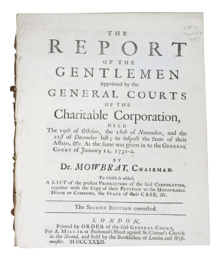 The REPORT Of The GENTLEMEN APPOINTED By The GENERAL COURTS Of The CHARITABLE CORPORATION,; Held The 19th of October, the 18th of November, and the 21st of December last, to inspect the State of their Affairs, &c. As the same was given in to the General Court of January 12, 1731 - 2. To which is added, A List of the present Proprietors of the said Corporation, together with the Copy of their Petition to the Honourable House of Commons, the State of their Case, &c. Mowbray Dr.