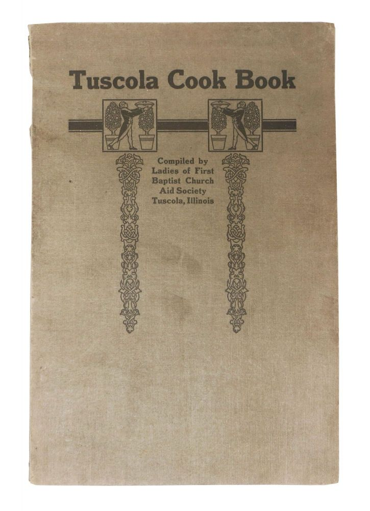 TUSCOLA COOK BOOK; Compiled by the Ladies of First Baptist Church Aid Society Tuscola, Illinois. Regional Benefit Cookery Book.