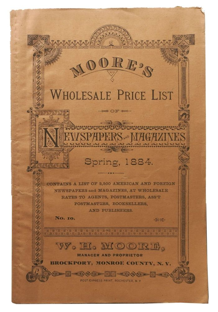 MOORE'S WHOLESALE PRICE LIST Of NEWSPAPERS And MAGAZINES. Spring, 1884. No. 10.; Contains a List of 2,500 American and Foreign Newspapers and Magazines, at Wholesale Rates to Agents, Postmasters, Ass't Postmasters, Booksellers and Publishers. W. H. Moore, Manager and Proprietor. Brockport, Monroe County, N. Y. US Periodical Publishing History / Trade Catalogue, W. H. Moore.