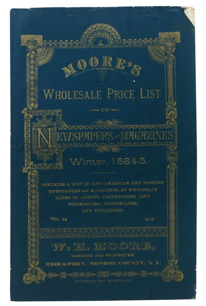 MOORE'S WHOLESALE PRICE LIST Of NEWSPAPERS And MAGAZINES. Winter, 1884 - 5. No. 12.; Contains a List of 2,500 American and Foreign Newspapers and Magazines, at Wholesale Rates to Agents, Postmasters, Ass't Postmasters, Booksellers and Publishers. W. H. Moore, Manager and Proprietor. Brockport, Monroe County, N. Y. US Periodical Publishing History / Trade Catalogue, W. H. Moore.