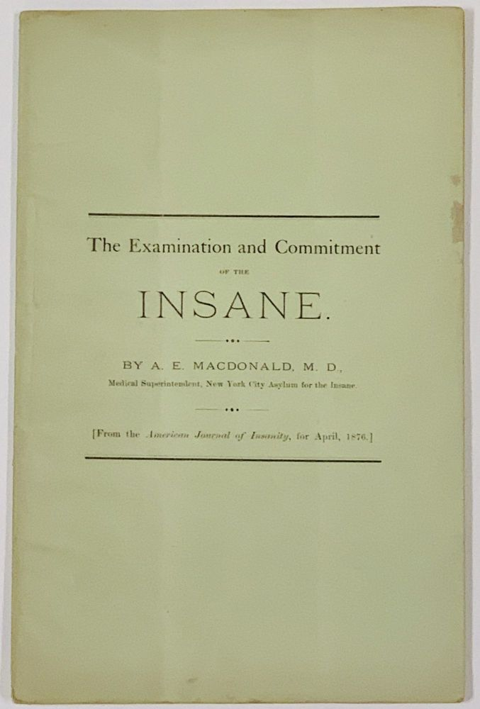 The EXAMINATION And COMMITMENT Of The INSANE.; From the American Journal of Insanity, for April, 1876. . E. MacDonald, lexander, 1845 - 1906.