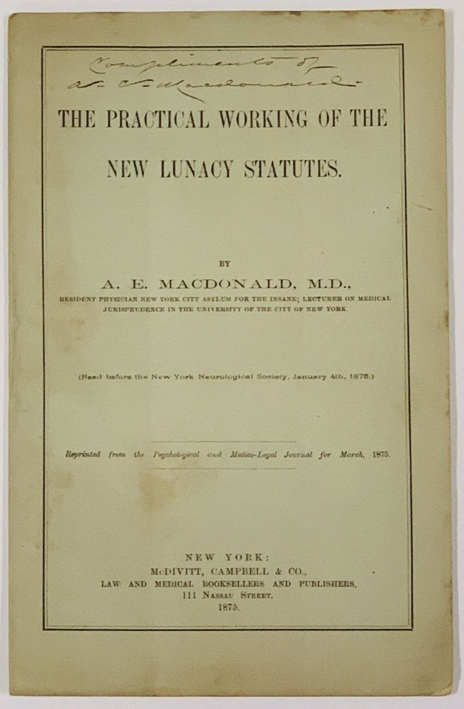 The PRACTICAL WORKING Of The NEW LUNACY STATUTES.; Reprinted from the Psychological and Medico-Legal Journal for March, 1875. . E. MacDonald, lexander, 1845 - 1906.