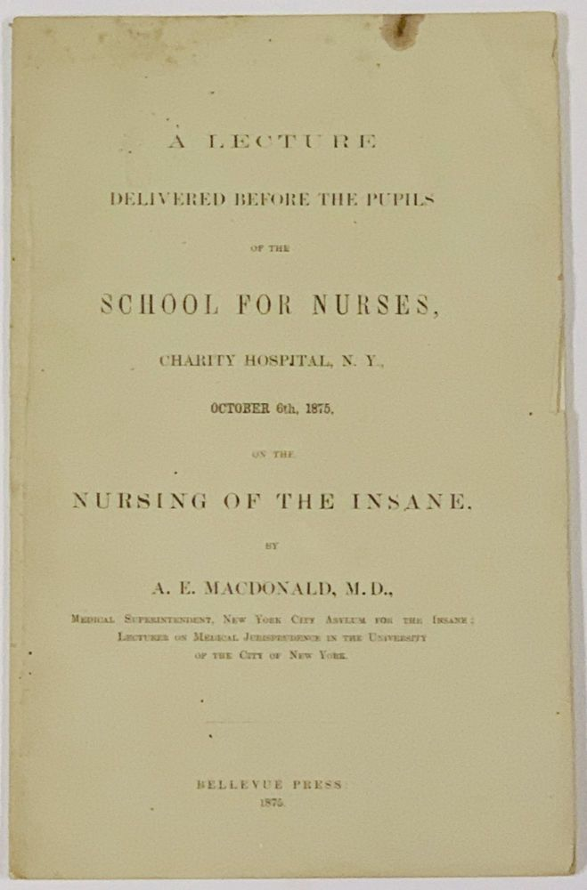 A LECTURE DELIVERED BEFORE The PUPILS Of The SCHOOL For NURSES, Charity Hospital, N. Y., October 6th, 1875, on the Nursing of the Insane. . E. MacDonald, lexander, 1845 - 1906.
