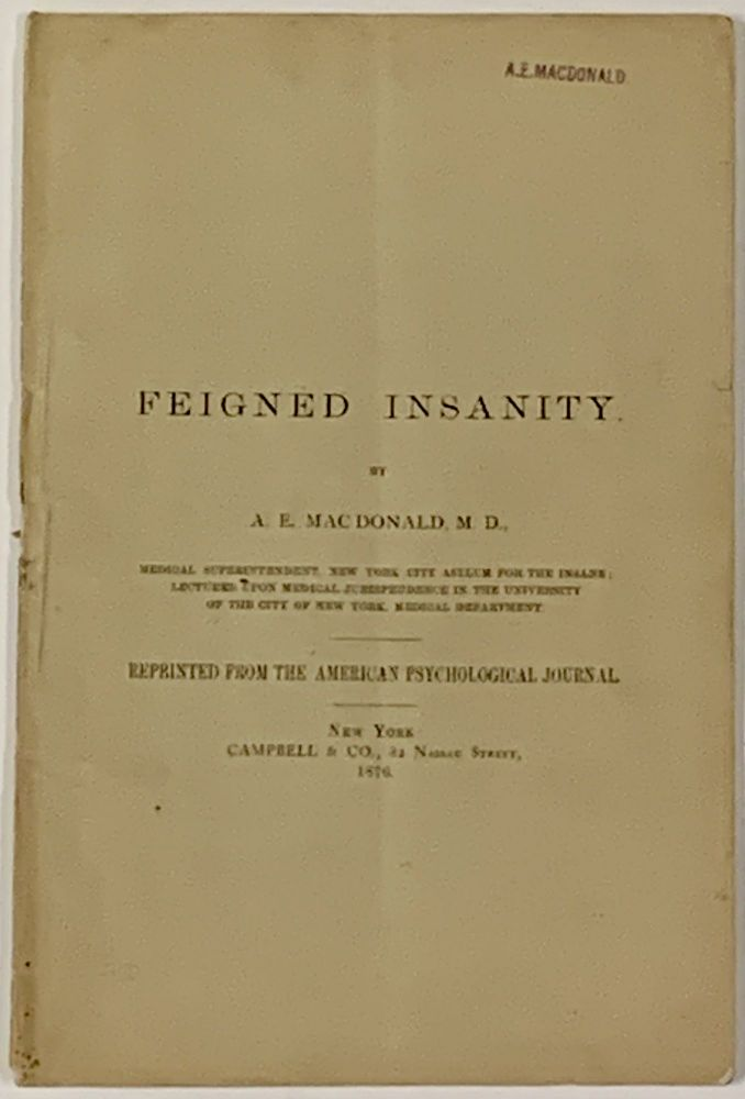 FEIGNED INSANITY.; Reprinted from the American Psychological Journal for May, 1876. . E. MacDonald, lexander, 1845 - 1906.