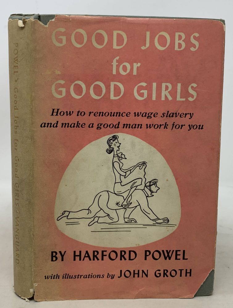 GOOD JOBS For GOOD GIRLS. How to Renounce Wage Slavery and Make a Good Man Work for You... or Short Cuts to the Altar. Harford Powel.