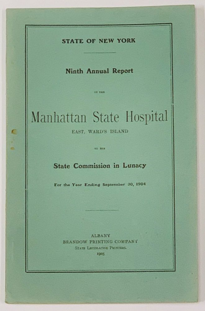 NINTH ANNUAL REPORT Of The MANHATTAN STATE HOSPITAL East, Ward's Island, to the State Commission in LUnacy for the Year Ending September 30, 1904. . E. - Treasurer MacDonald, lexander, 1845 - 1906.
