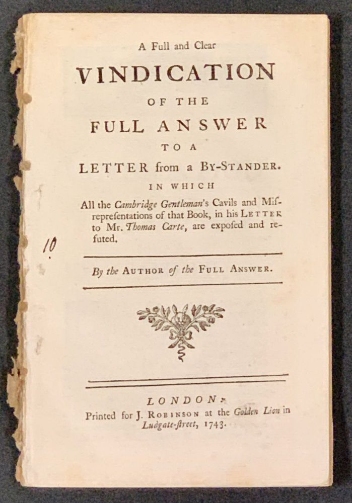 A FULL And CLEAR VINDICATION Of The FULL ANSWER To A LETTER From A BY-STANDER.; In Which All the Cambridge Gentleman's Cavils and Misrepresentations of that Book, in his Letter to Mr. Thomas Carte, are exposed and refuted. By the Author of the Full Answer. Thomas. 1686 - 1754 Carte.