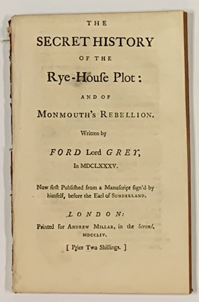 The SECRET HISTORY Of The RYE - HOUSE PLOT: and of Monmouth's Rebellion.; Written by Ford Lord GREY, In MDCLXXXV. [ Price Two Shillings. ]. Forde Grey Tankerville, Earl of, 1655 - 1701.